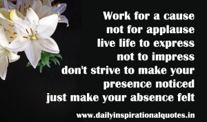 Work for a Cause Not for Applause Live Life to Express Don't Strive ...