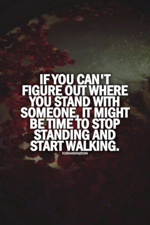 If you can't figure out where you stand with someone, start walking
