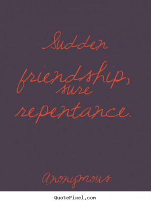 Anonymous pictures sayings - Sudden friendship, sure repentance ...