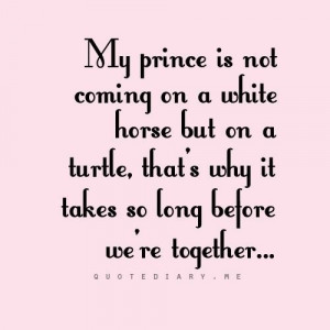 my Prince Charming yet because he's coming on a turtle. My Prince ...