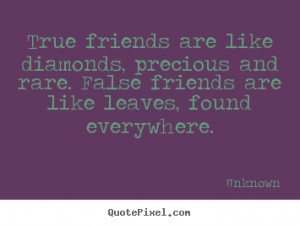 ... like diamonds, precious and rare. false friends.. - Friendship quotes