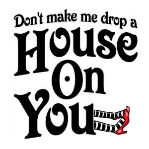 ... › Portfolio › Don't Make Me Drop A House On You Wizard of Oz