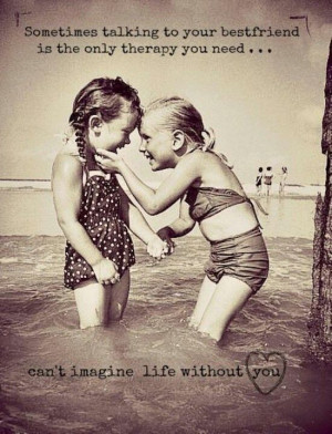 ... friend is the only therapy you need… can't image life without you