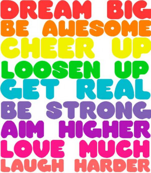Dream big, be awesome, cheer up, loosen up, get real, be strong, aim ...