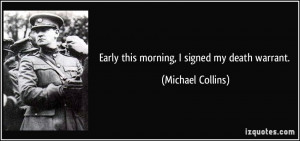 Early this morning, I signed my death warrant. - Michael Collins