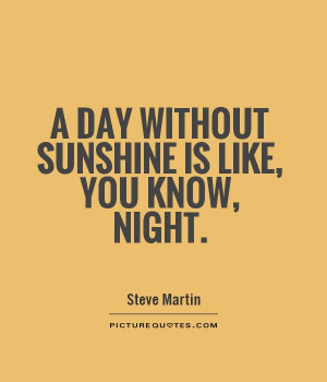 day without sunshine is like, you know, night Picture Quote #1