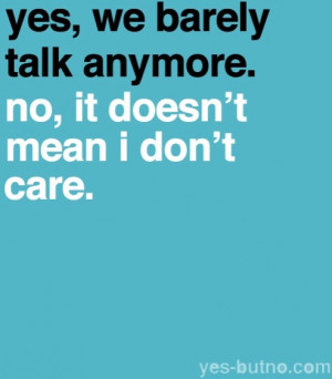 We actually never talk anymore. But I still care.