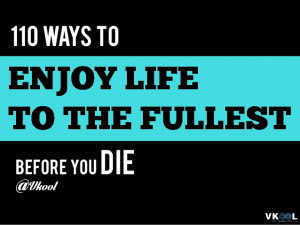 Ways to Enjoy Life to the Fullest Before You Die – Enjoy Life Quotes