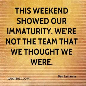 Immaturity Quotes Ben lamanna - this weekend showed our immaturity. we ...