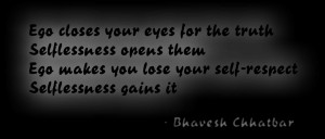 Ego closes your eyes for the truth, Selflessness opens them. Ego makes ...