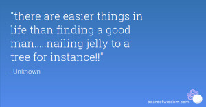 ... are easier things in life than finding a good man nailing jelly to a