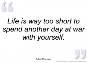 life is way too short to spend another day author unknown