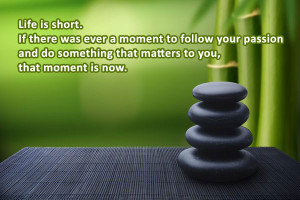 Life is short . If there was ever a moment to follow your passion and ...