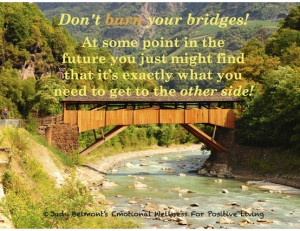 Don't burn your bridges! For more Daily Positive Inspirations and more ...