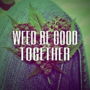 Weed Be Good Together - Drugs Quote