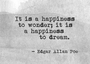 It is a happiness to wonder; it is a happiness to dream.