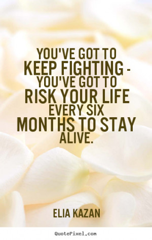 ... keep fighting - you've got to risk your.. Elia Kazan top life quotes