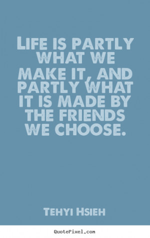 ... we make it, and partly what it is made by the friends we choose