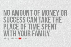 ... money or success can take the place of time spent with your family