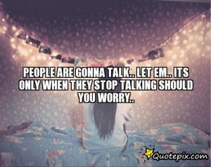 People Are Gonna Talk.. Let Em.. Its Only When They STOP Talking ...