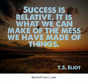 Success is relative. It is what we can make of the mess we have made ...