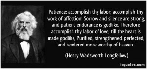 Patience; accomplish thy labor; accomplish thy work of affection ...