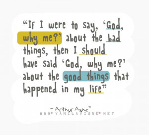 God, why me?'' about the bad things, then I should have said