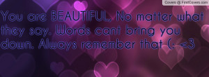 You are BEAUTIFUL, No matter what they say. Words cant bring you down ...