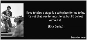 love to play; a stage is a safe place for me to be. It's not that ...