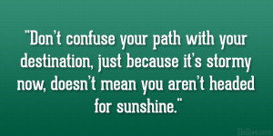 Don't confuse your path with your destination, just because it's ...