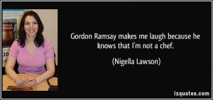 Gordon Ramsay makes me laugh because he knows that I'm not a chef ...