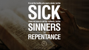 ... to call the righteous, but the sinners to repentance. – Jesus Christ