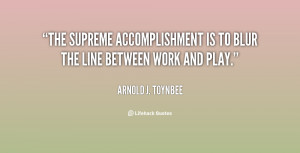 The supreme accomplishment is to blur the line between work and play ...