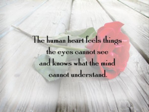 The human heart feels things the eyes cannot see and knows what the ...