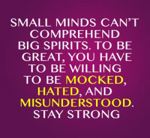... to be willing to be mocked, hated, and misunderstood. Stay strong