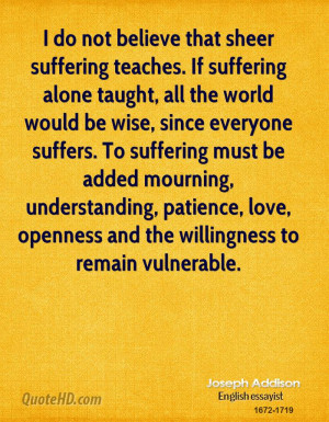 do not believe that sheer suffering teaches. If suffering alone ...
