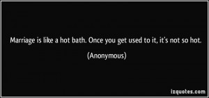 Marriage is like a hot bath. Once you get used to it, it's not so hot ...