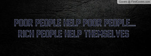 poor people help poor people...rich people help themselves ...