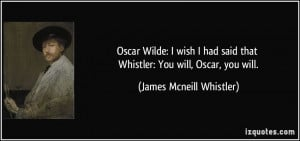 Oscar Wilde: I wish I had said that Whistler: You will, Oscar, you ...