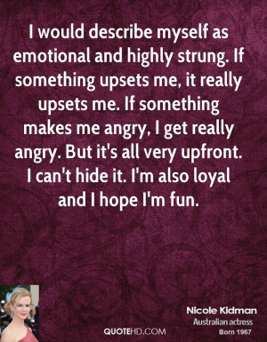 would describe myself as emotional and highly strung. If something ...