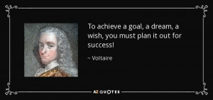 ... goal, a dream, a wish, you must plan it out for success! - Voltaire