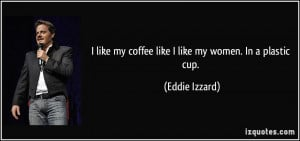 like my coffee like I like my women. In a plastic cup. - Eddie ...