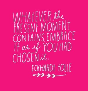 Whatever the present moment contains, embrace it as if you had chosen ...