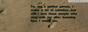 not a perfect person, I make a lot of mistakes...but still I love ...