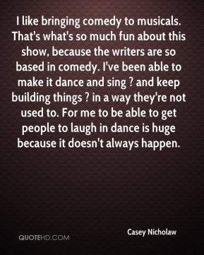 Casey Nicholaw - I like bringing comedy to musicals. That's what's so ...