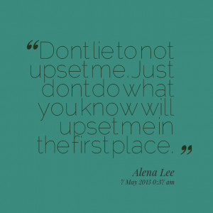 Quotes Picture: dont lie to not upset me just dont do what you know ...