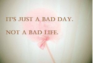 It's just a bad day, not a bad life