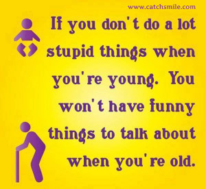 Do Alot Stupid Things When You Are Young - You Wont Have Funny Things ...