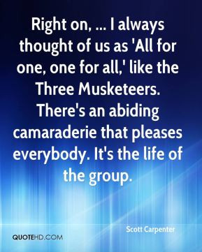 Right on, ... I always thought of us as 'All for one, one for all ...