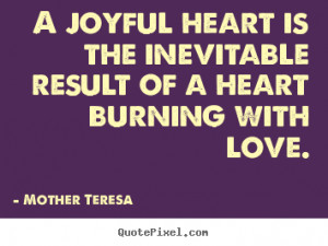 Quotes about love - A joyful heart is the inevitable result of a heart ...